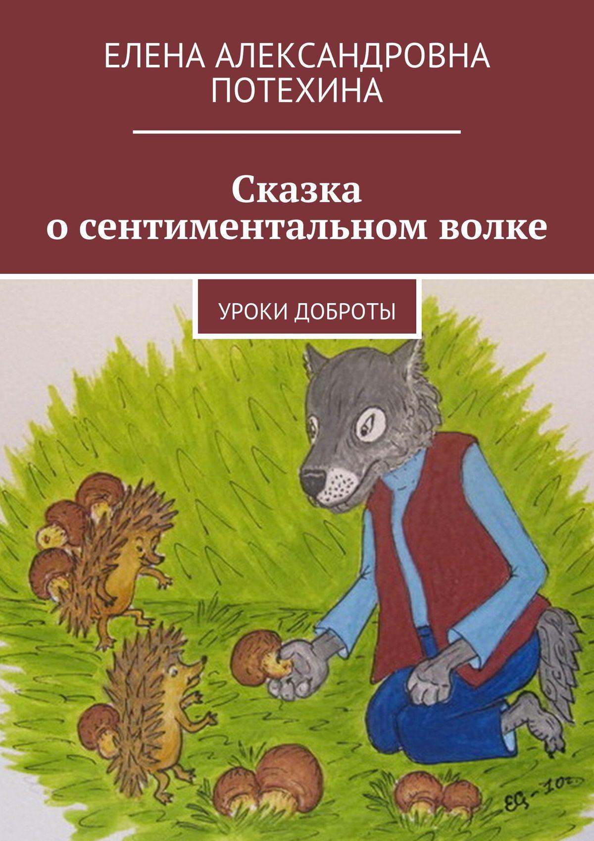 Елена Александровна Потехина Сказка осентиментальном волке. Уроки доброты сказка о лисичке сестричке и волке горе