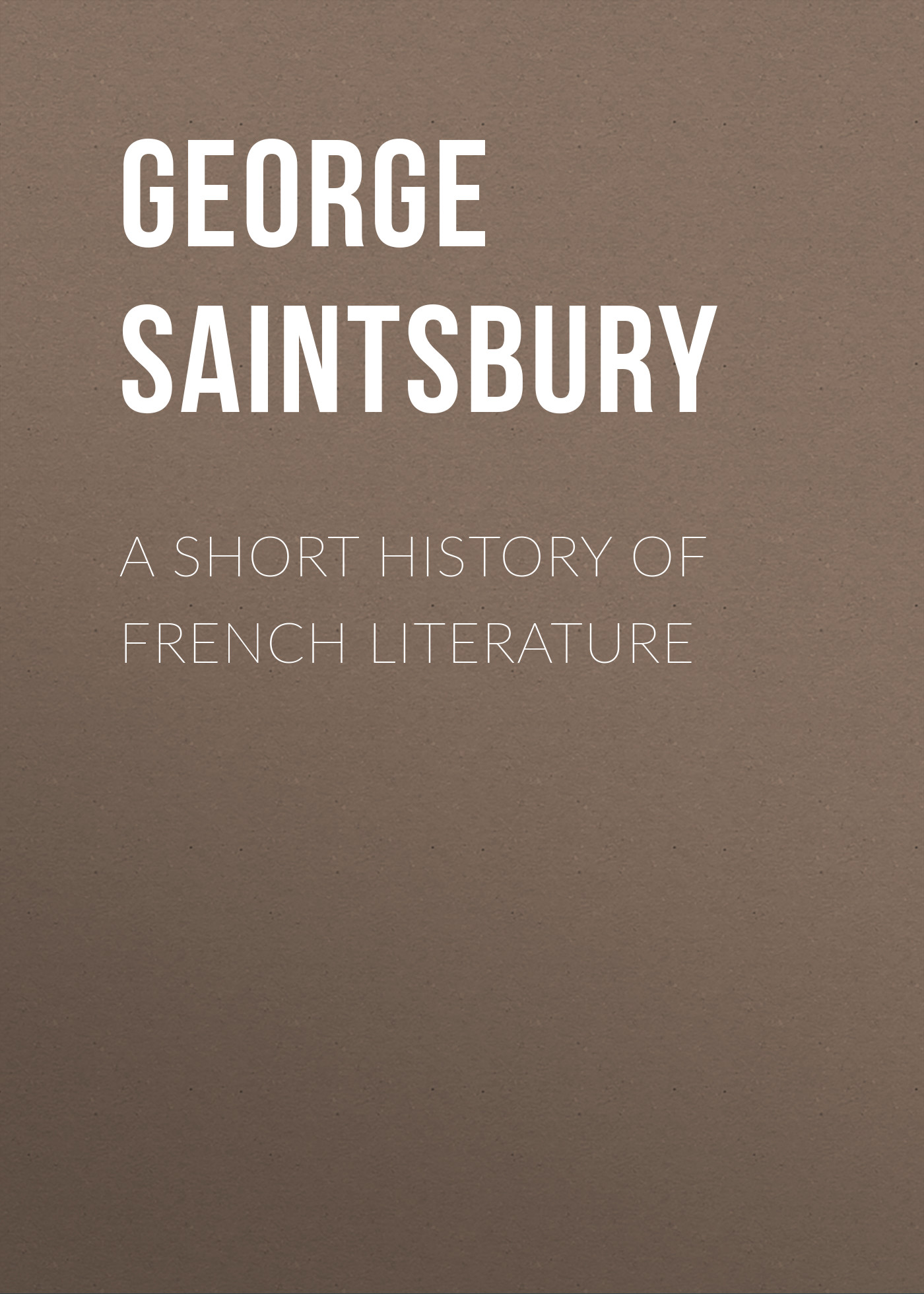 Saintsbury George A Short History of French Literature