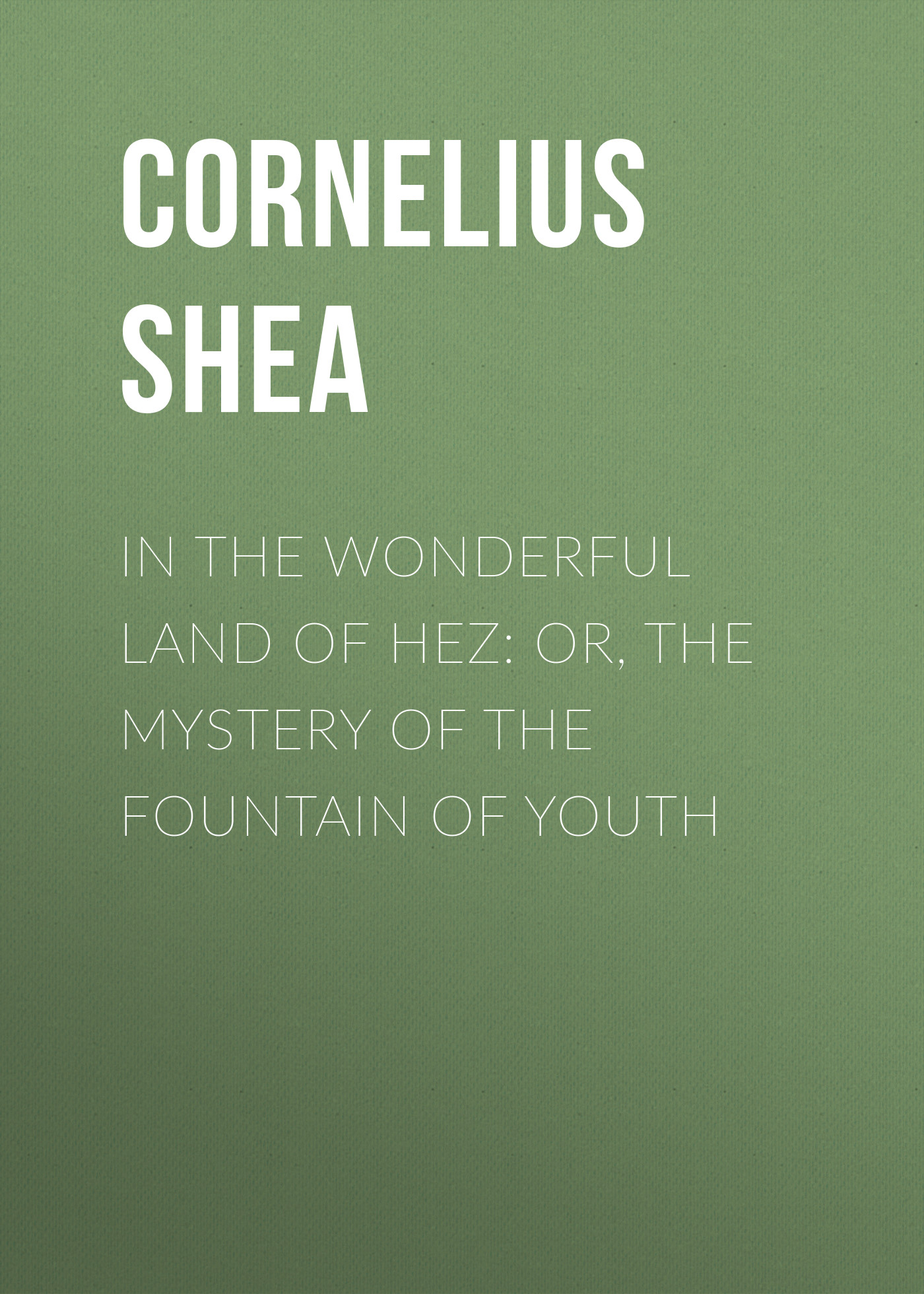 Shea Cornelius In the Wonderful Land of Hez: or, The Mystery of the Fountain of Youth morrison gertrude w the girls of central high at basketball or the great gymnasium mystery