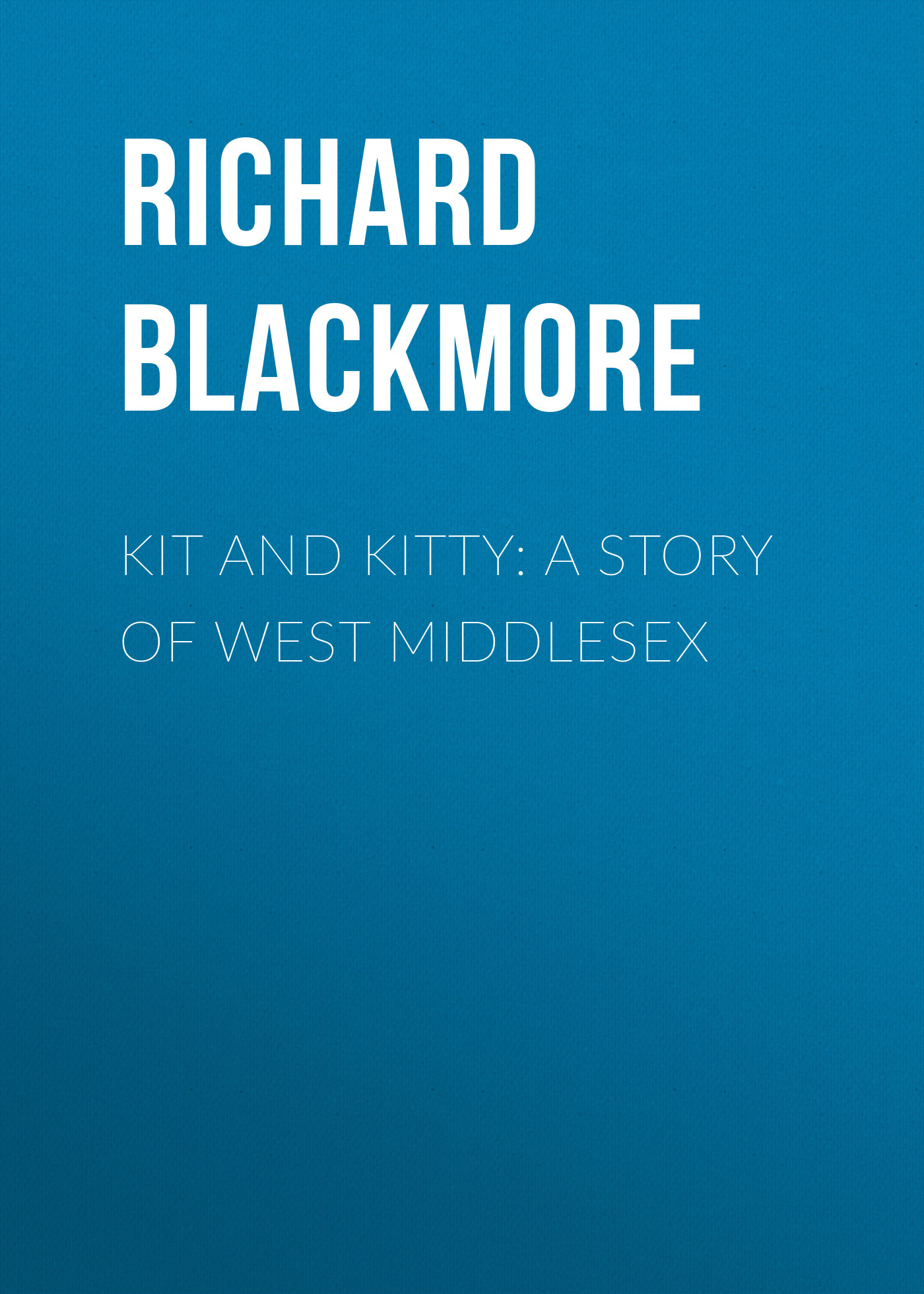 Blackmore Richard Doddridge Kit and Kitty: A Story of West Middlesex blackmore richard doddridge cradock nowell a tale of the new forest volume 2 of 3