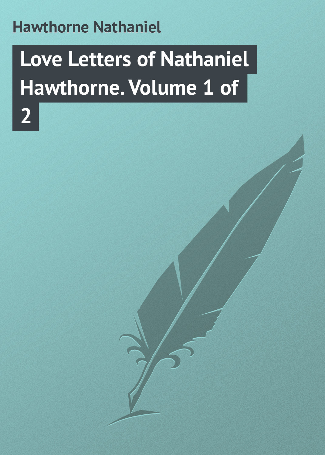 Hawthorne Nathaniel Love Letters of Nathaniel Hawthorne. Volume 1 of 2 hawthorne nathaniel the marble faun or the romance of monte beni volume 2