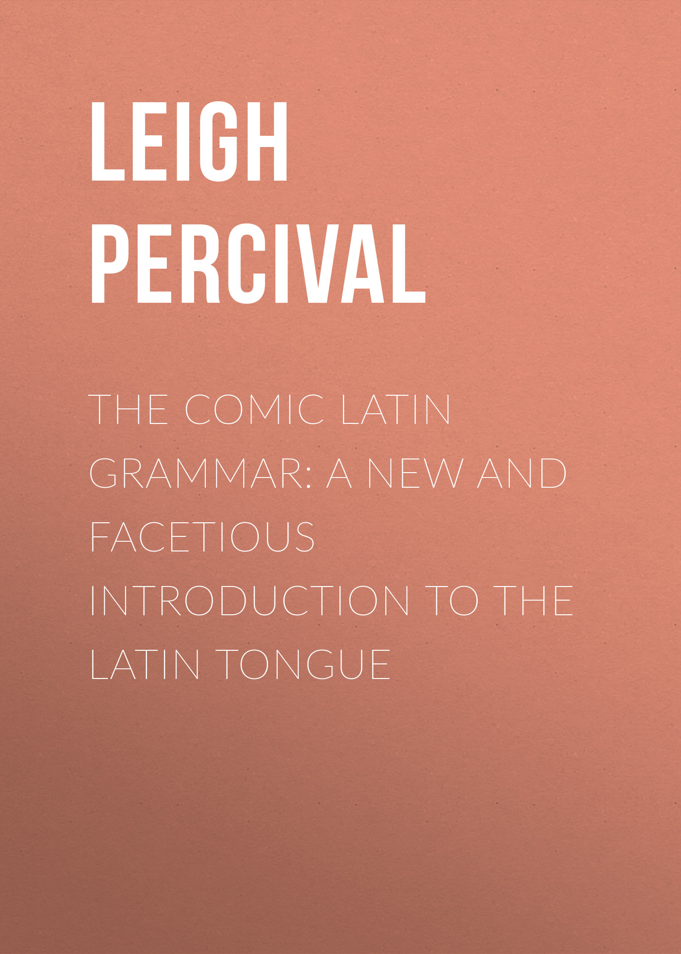 Leigh Percival The Comic Latin Grammar: A new and facetious introduction to the Latin tongue leigh percival jack the giant killer