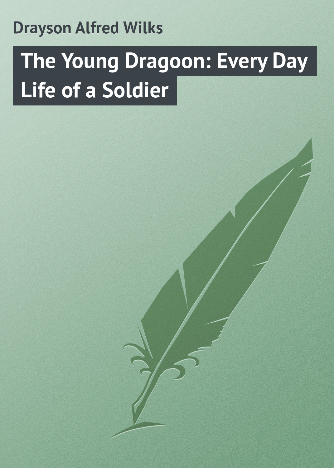 Drayson Alfred Wilks The Young Dragoon: Every Day Life of a Soldier чарльз диккенс sketches by boz illustrative of every day life and every day people