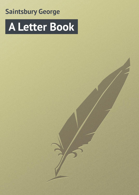 Saintsbury George A Letter Book saintsbury george a letter book