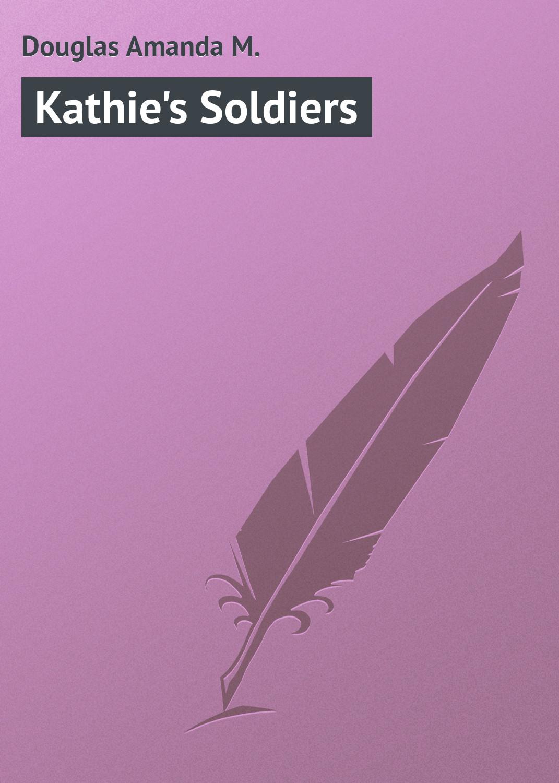 Douglas Amanda M. Kathie's Soldiers m douglas clark bathsheba her story