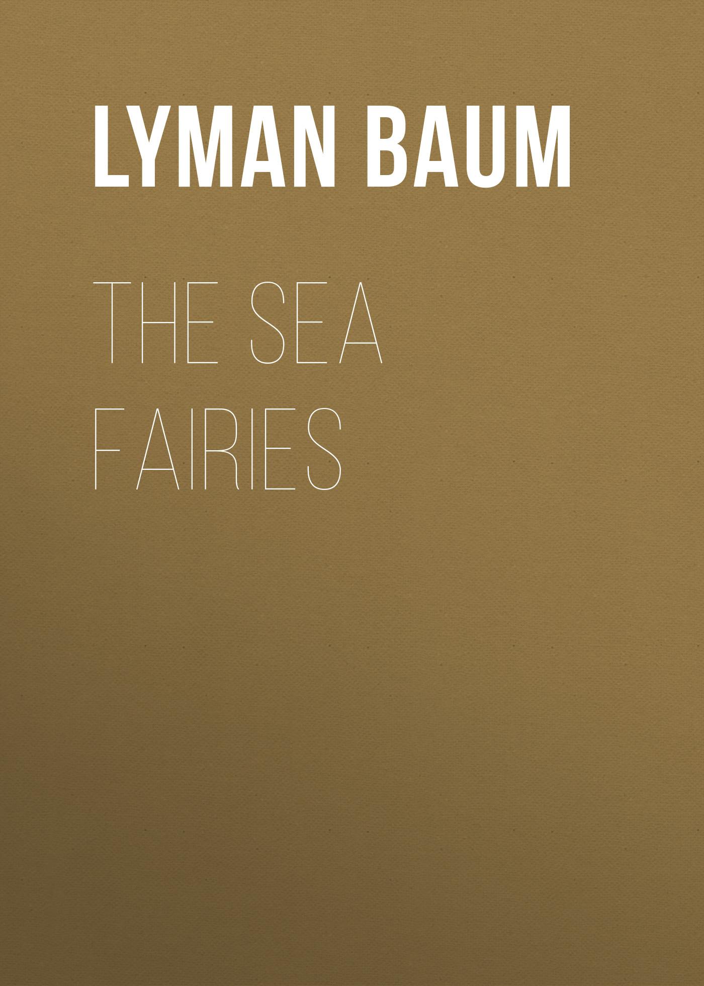 Лаймен Фрэнк Баум The Sea Fairies лаймен фрэнк баум policeman bluejay