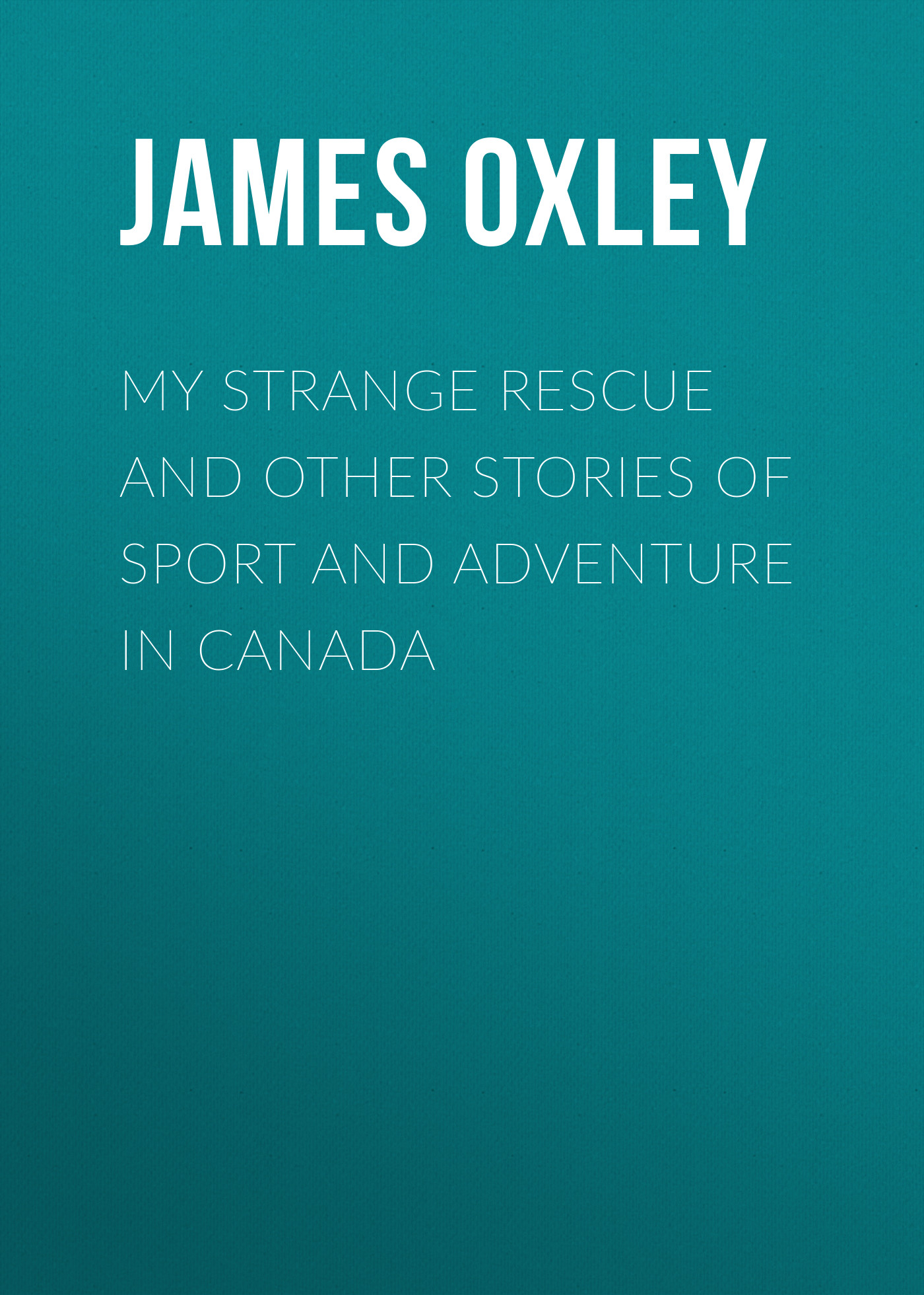 Oxley James Macdonald My Strange Rescue and other stories of Sport and Adventure in Canada oxley james macdonald my strange rescue and other stories of sport and adventure in canada