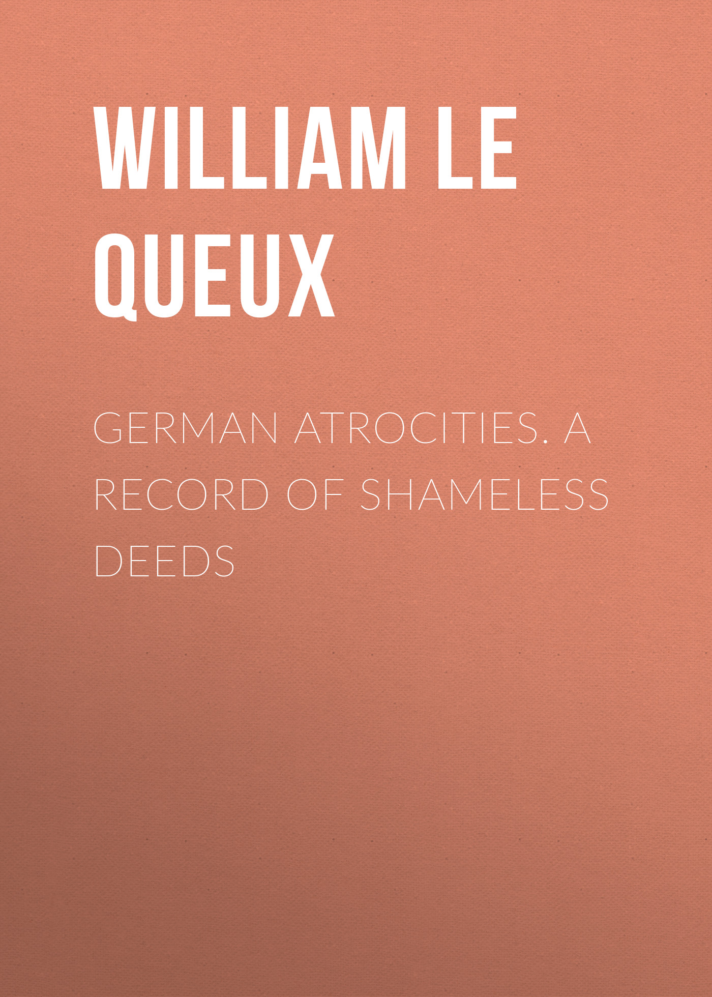 Le Queux William German Atrocities. A Record of Shameless Deeds lifestyles of rich shameless