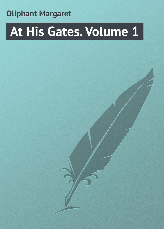 Маргарет Олифант At His Gates. Volume 1 маргарет олифант at his gates volume 2