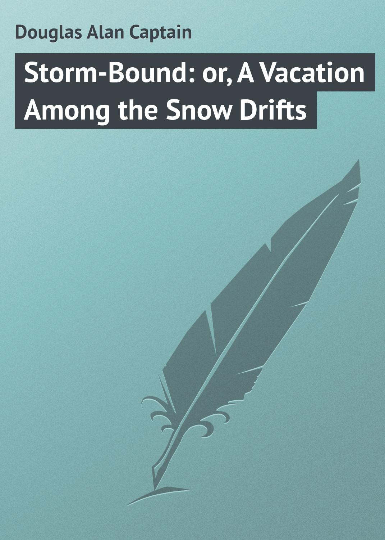 цена на Douglas Alan Captain Storm-Bound: or, A Vacation Among the Snow Drifts