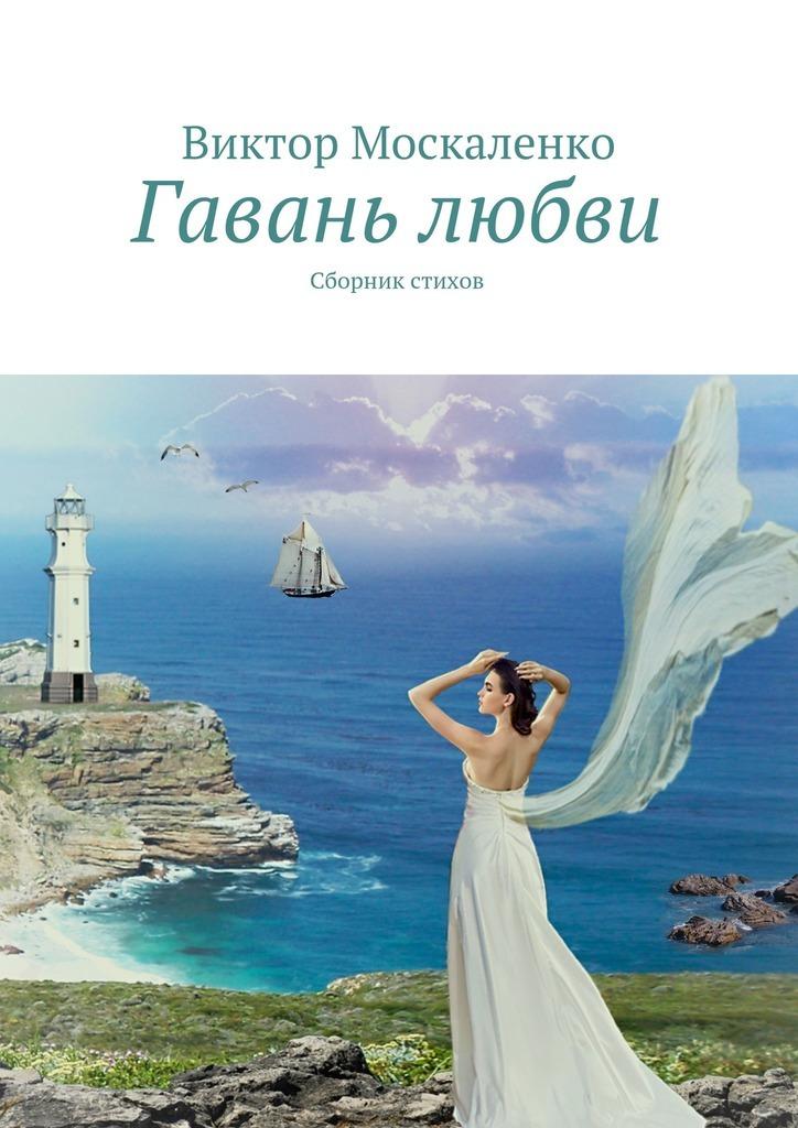 Виктор Москаленко Гавань любви. Сборник стихов