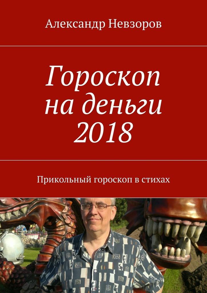 Александр Невзоров Гороскоп наденьги 2018. Прикольный гороскоп встихах
