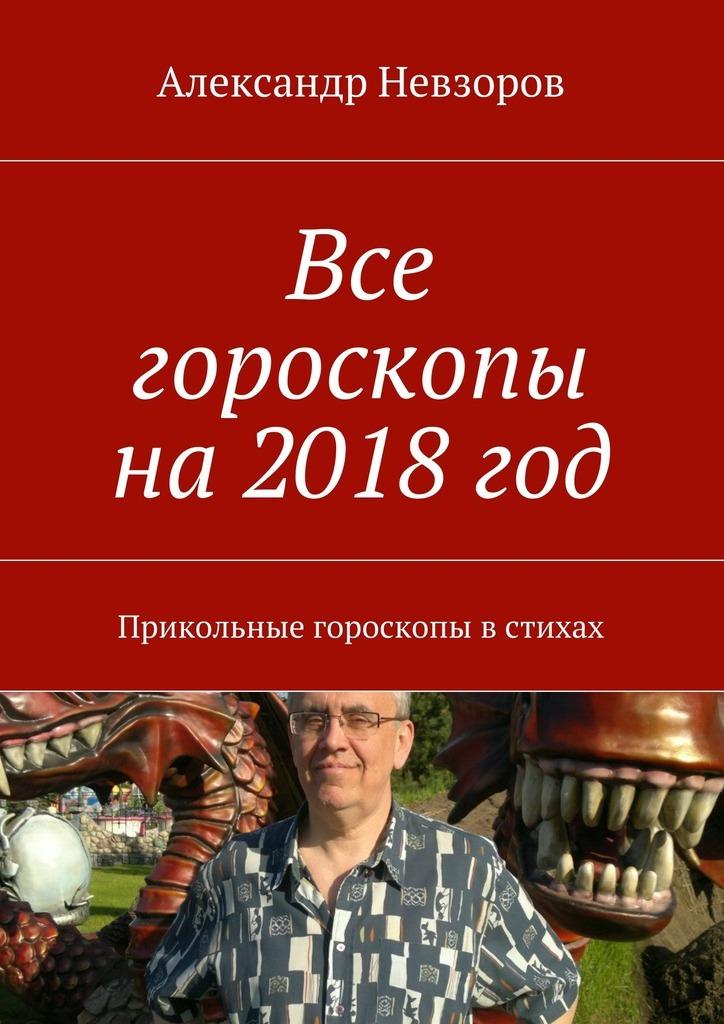 Александр Невзоров Все гороскопы на2018год. Прикольные гороскопы встихах