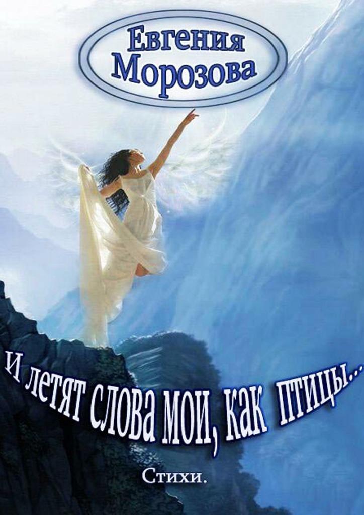 Евгения Морозова И летят слова мои, как птицы