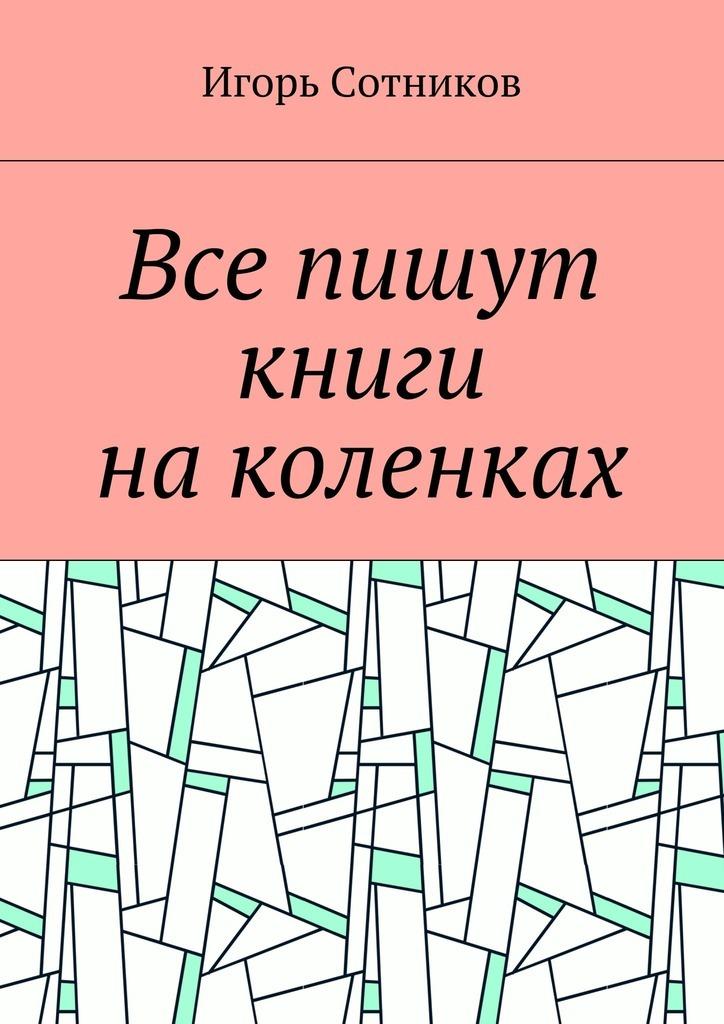 Игорь Сотников Все пишут книги наколенках игорь сотников деконструктор isbn 9785448589331