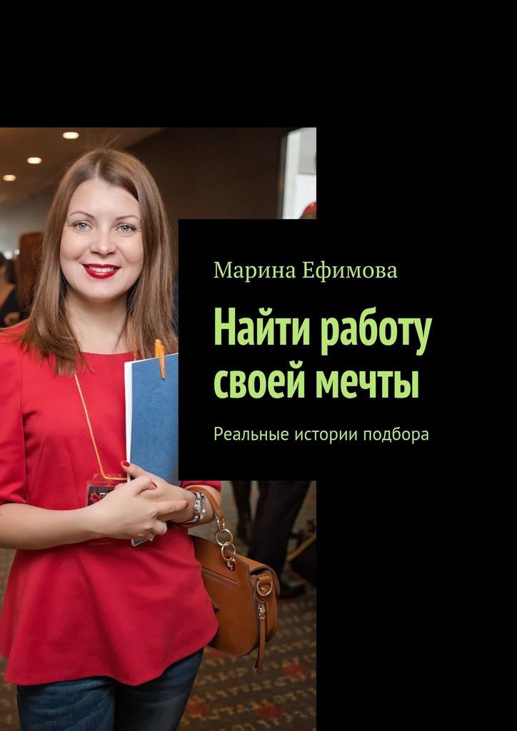 Марина Михайловна Ефимова Найти работу своей мечты. Реальные истории подбора якуба в а как устроиться на работу своей мечты от собеседования до личного бренда