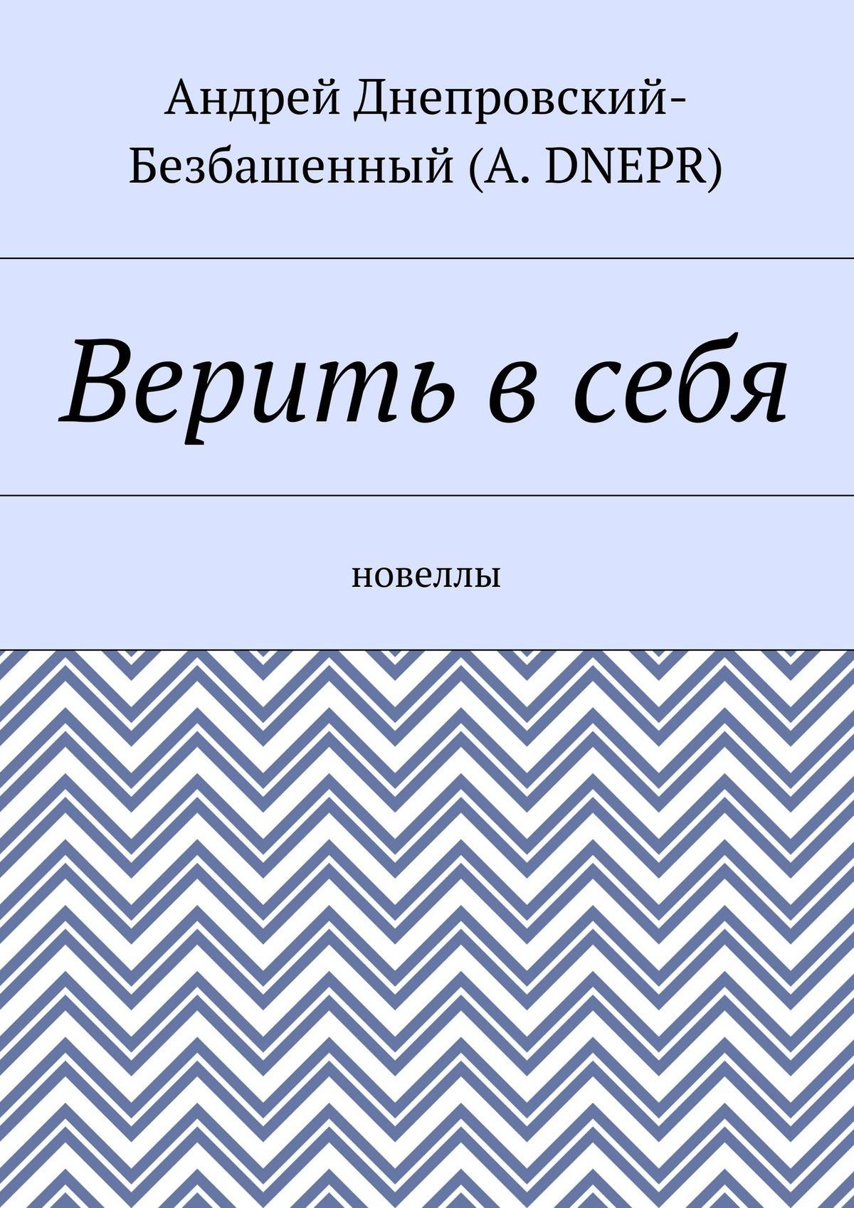 Андрей Днепровский-Безбашенный (A.DNEPR) Верить всебя. Новеллы