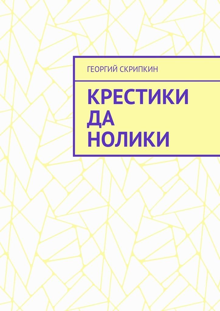 Георгий Скрипкин Крестики да нолики георгий скрипкин страницы лет перебирая