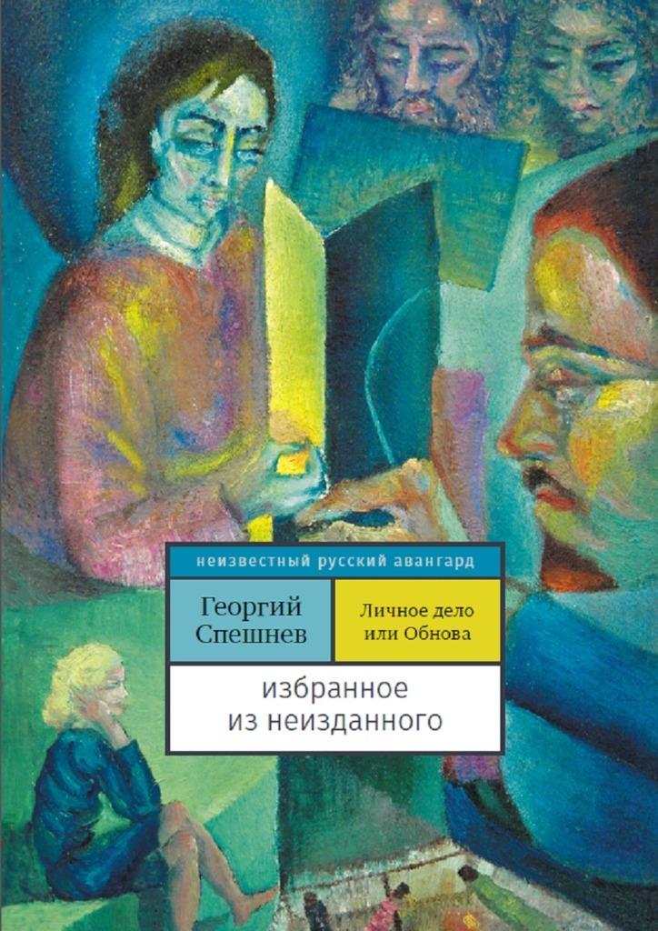 Георгий Спешнев Личное дело, илиОбнова. Избранное из неизданного