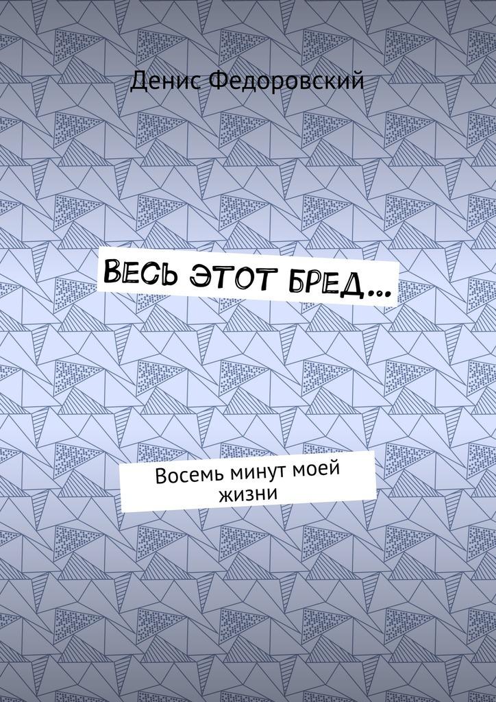 Денис Федоровский Весь этот бред… Восемь минут моей жизни