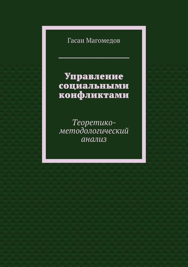 Гасан Магомедов Управление социальными конфликтами. Теоретико-методологический анализ цена