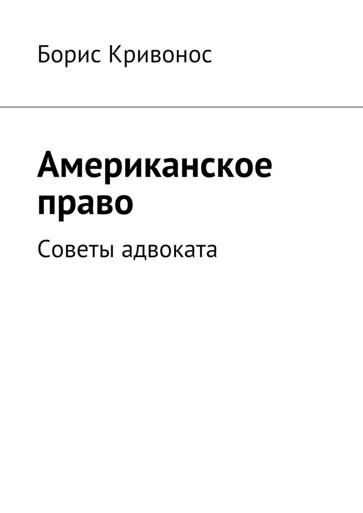 Борис А. Кривонос Американское право. Советы адвоката