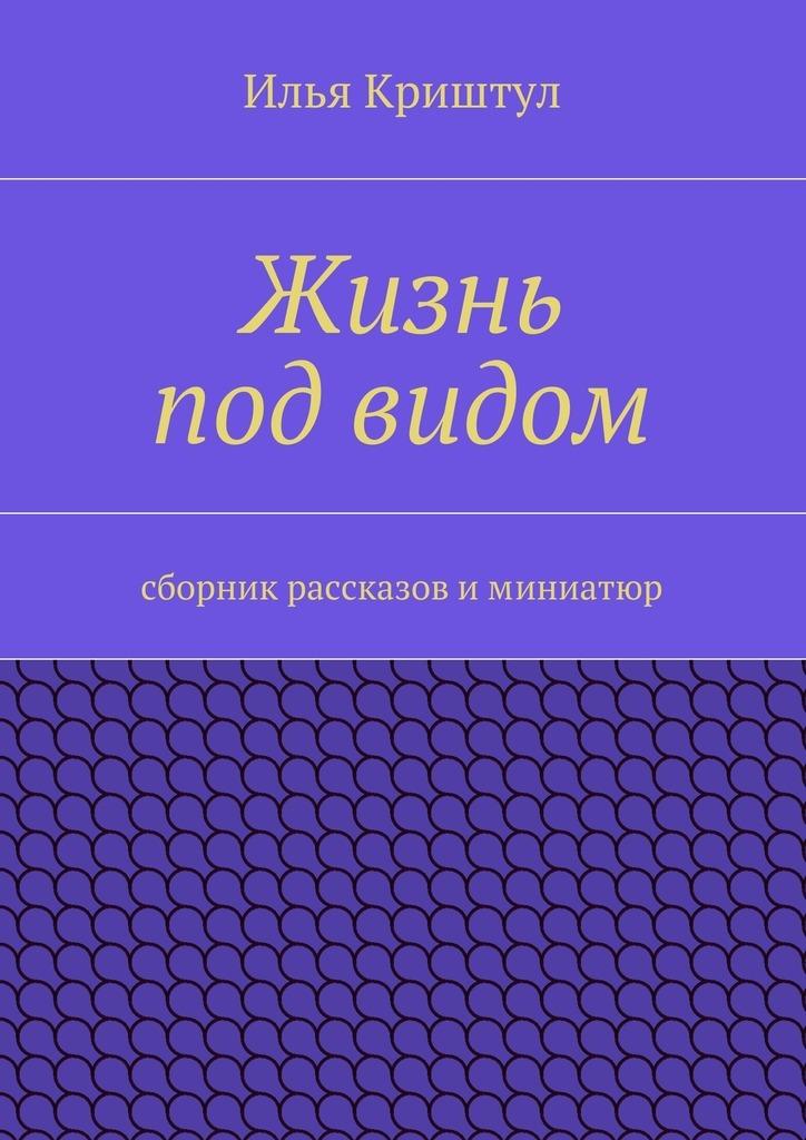 Илья Криштул Жизнь под видом. Сборник рассказов иминиатюр