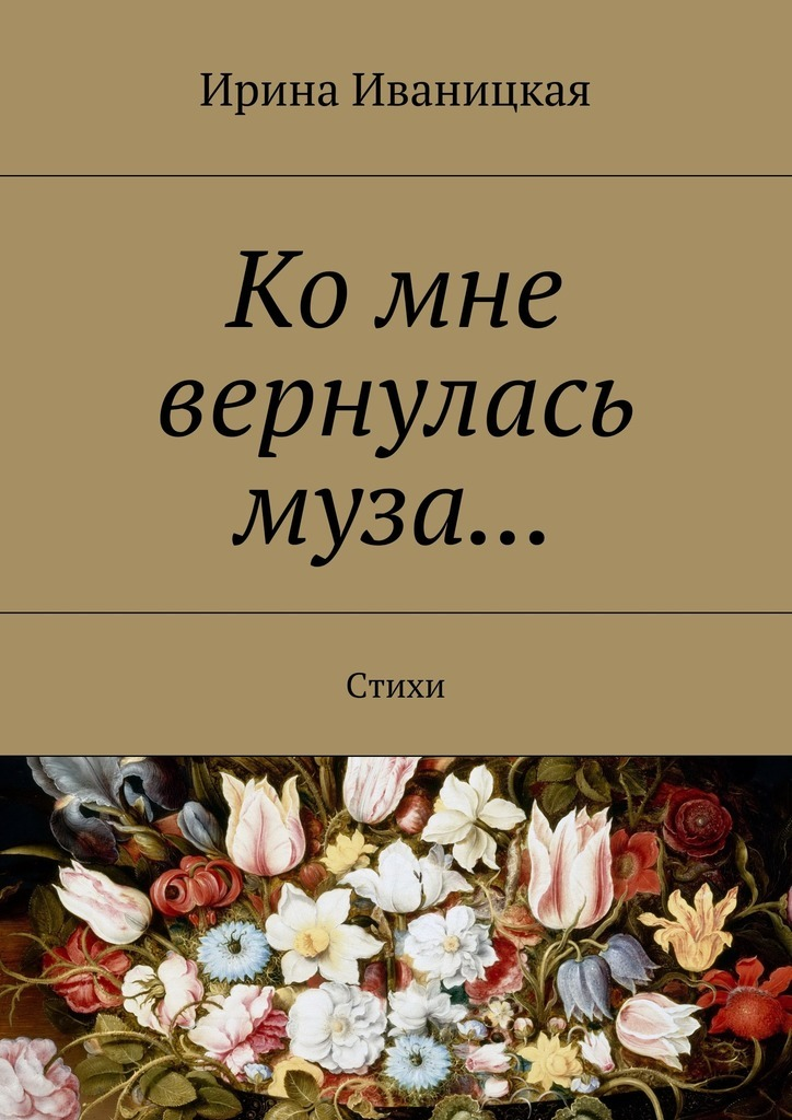 Ирина Иваницкая Ко мне вернулась муза… Стихи