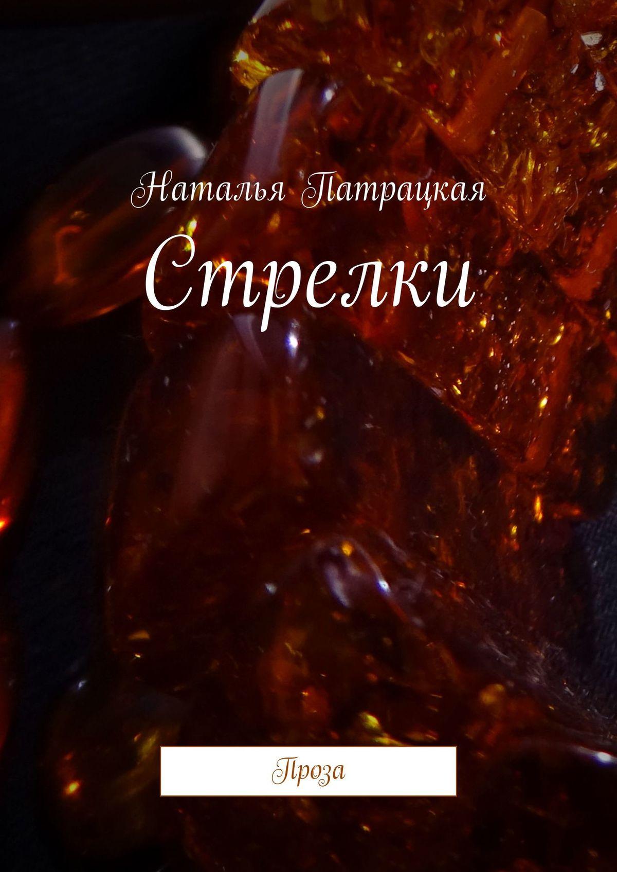 Наталья Патрацкая Стрелки. Проза наталья патрацкая алмазные грани проза