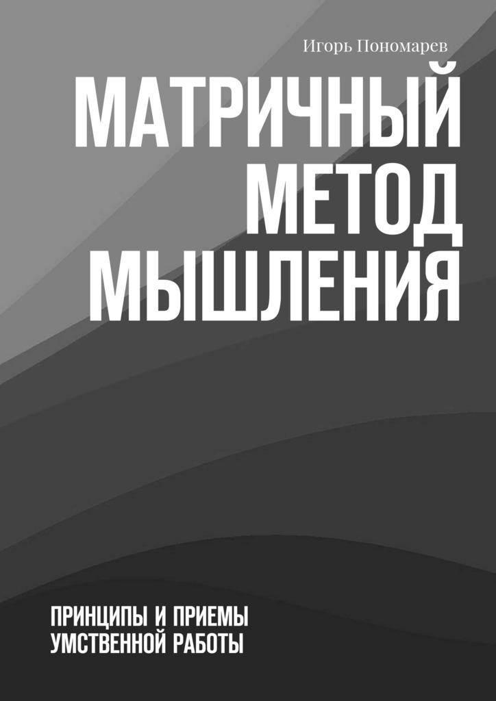 Игорь Пономарев Матричный метод мышления. Принципы иприемы умственной работы авдеева а развитие мышления пространственное мышление от 5 лет