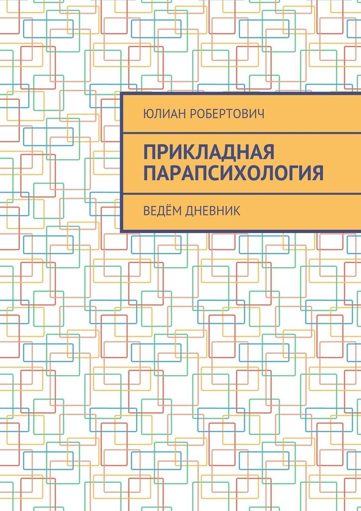 Юлиан Робертович Прикладная парапсихология. Ведём дневник мифы о женском счастье или как сказку сделать былью