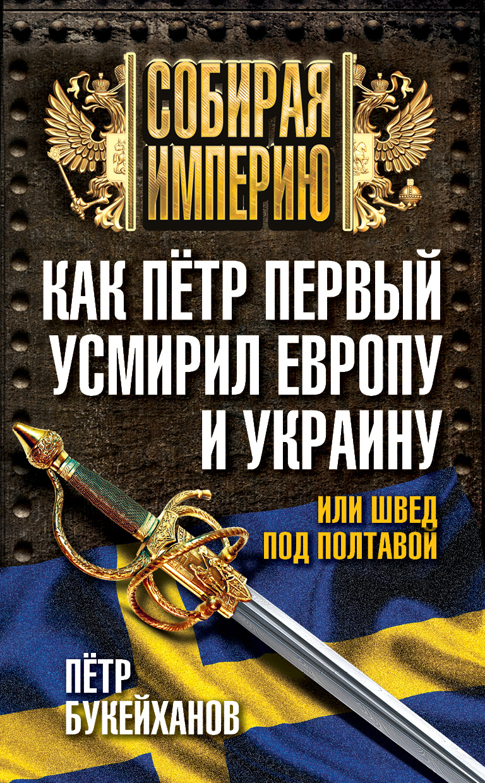 Петр Букейханов Как Пётр Первый усмирил Европу и Украину, или Швед под Полтавой как пётр i в европу за науками ездил и новую столицу на неве построил…