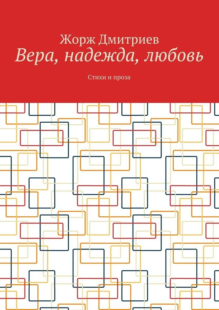 Жорж Дмитриев Вера, надежда, любовь. Стихи и проза пк 570 панно вера надежда любовь и мать их софия мини 18x19