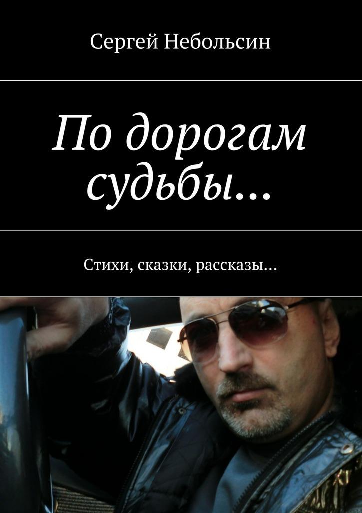 Сергей Небольсин По дорогам судьбы… Стихи, сказки, рассказы…