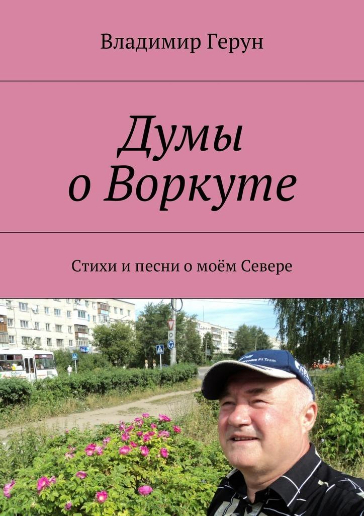Владимир Герун Думы оВоркуте. Стихи ипесни омоём Севере