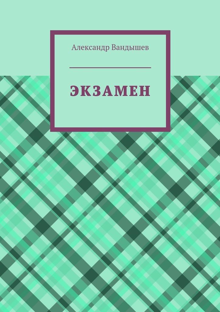 цена Александр Вандышев Экзамен онлайн в 2017 году