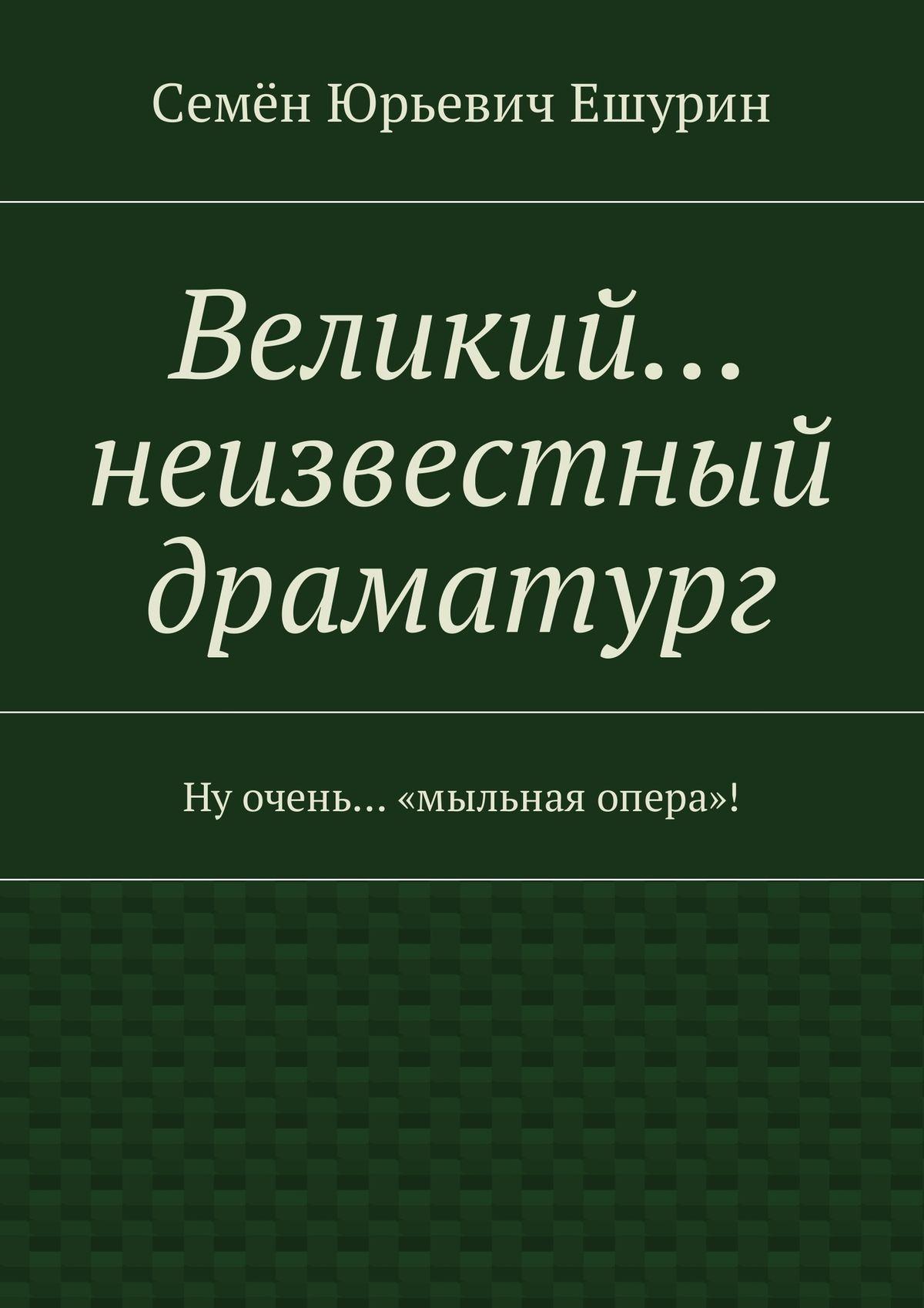 Семён Юрьевич Ешурин Великий… неизвестный драматург. Ну очень… «мыльная опера»! семён юрьевич ешурин предвыборный роман переменщик и талмудистка