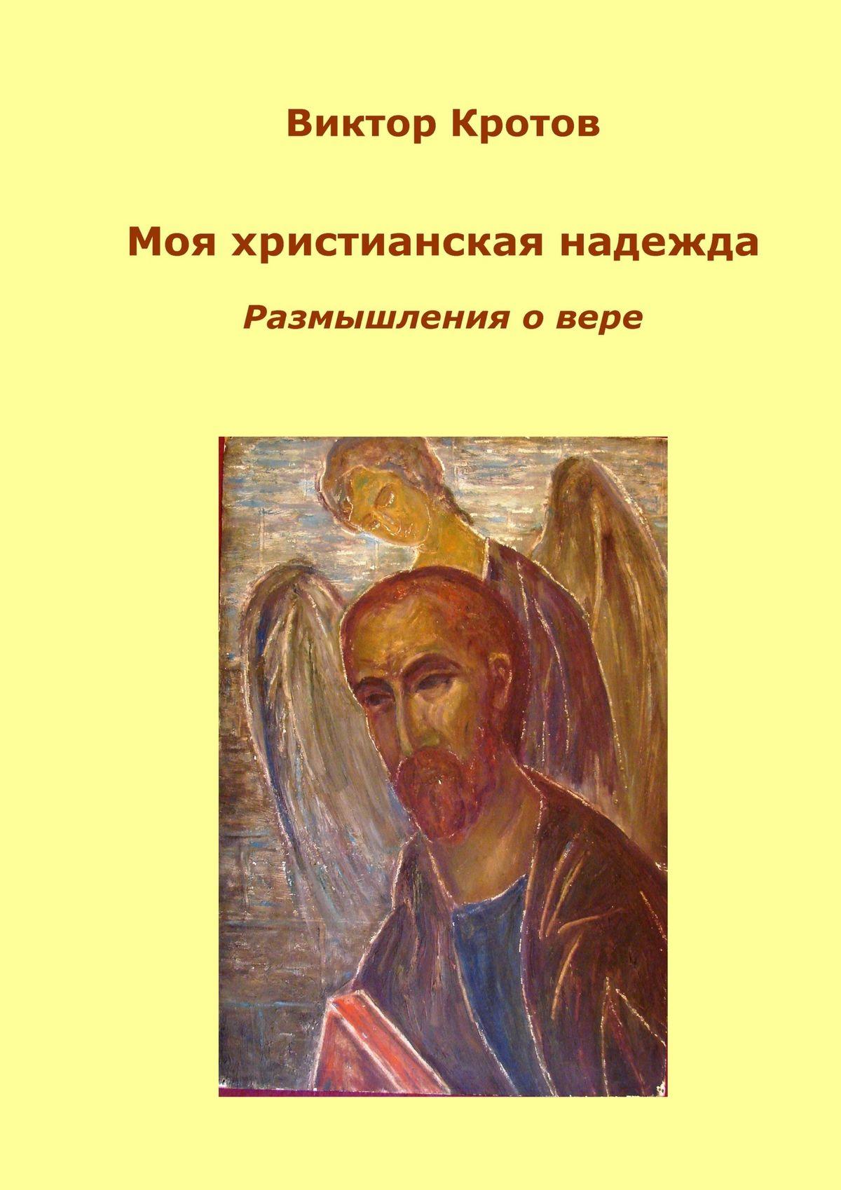 Виктор Кротов Моя христианская надежда. Размышления о вере