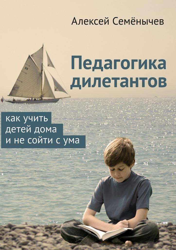 Алексей Семёнычев Педагогика дилетантов. Как учить детей дома инесойти сума цена 2017