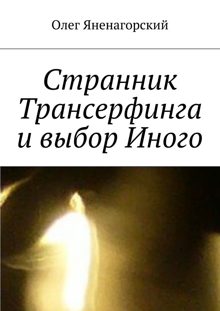 Олег Александрович Яненагорский Странник Трансерфинга ивыбор Иного