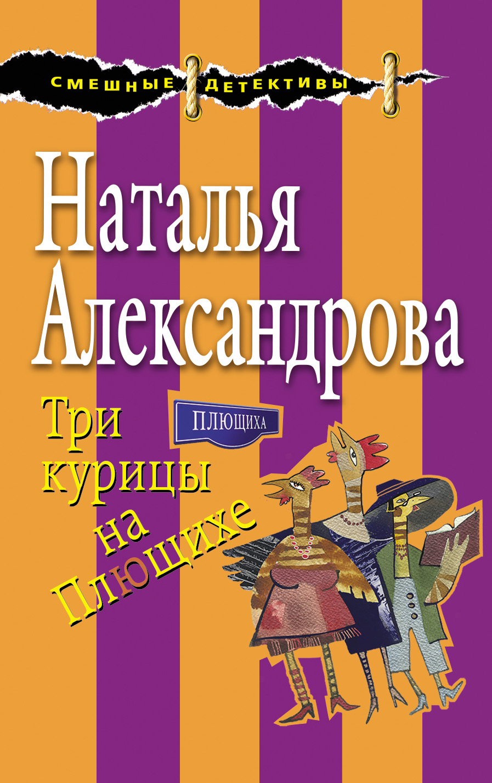 Наталья Александрова Три курицы на Плющихе три курицы на плющихе