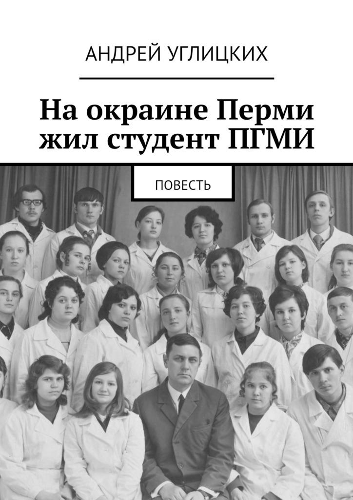 Андрей Углицких На окраине Перми жил студент ПГМИ. Повесть андрей углицких соловьиный день повесть