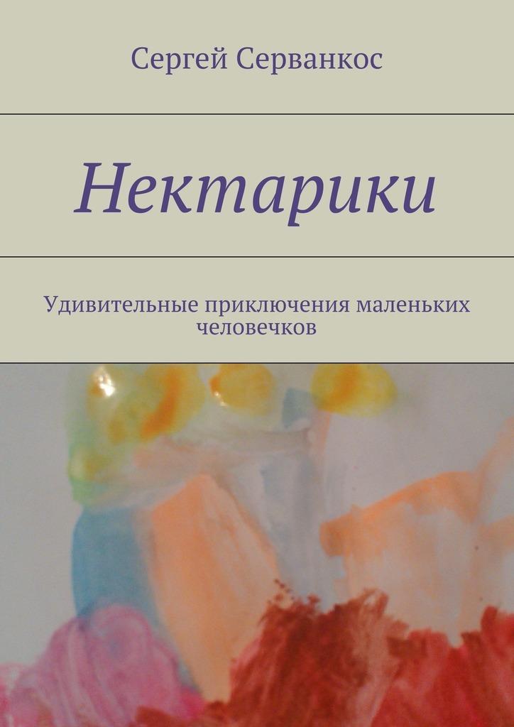 Сергей Серванкос Нектарики. Удивительные приключения маленьких человечков