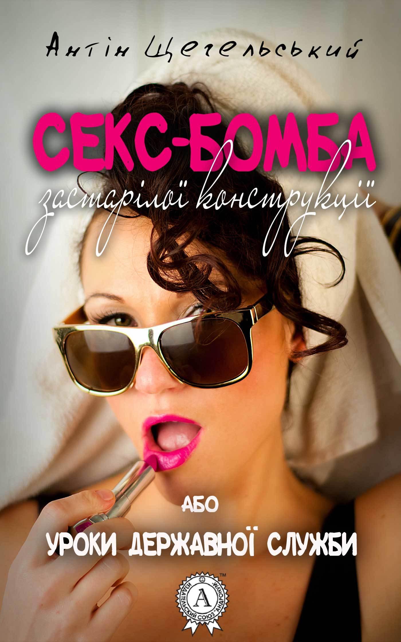 Антін Щегельський Секс-бомба застарілої конструкції, або Уроки державної служби антін щегельський мемуари українського казанови