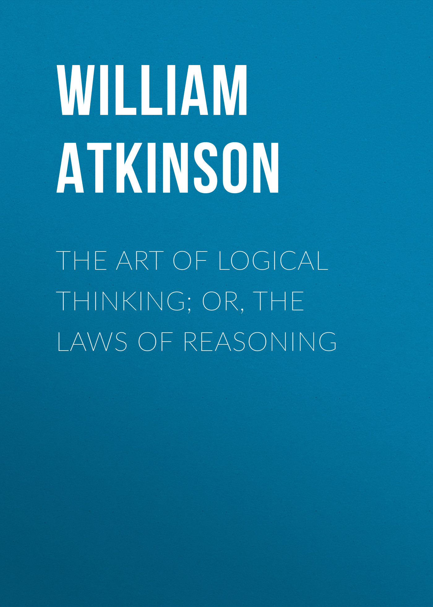 Atkinson William Walker The Art of Logical Thinking; Or, The Laws of Reasoning william walker atkinson telepathy its theory facts and proof