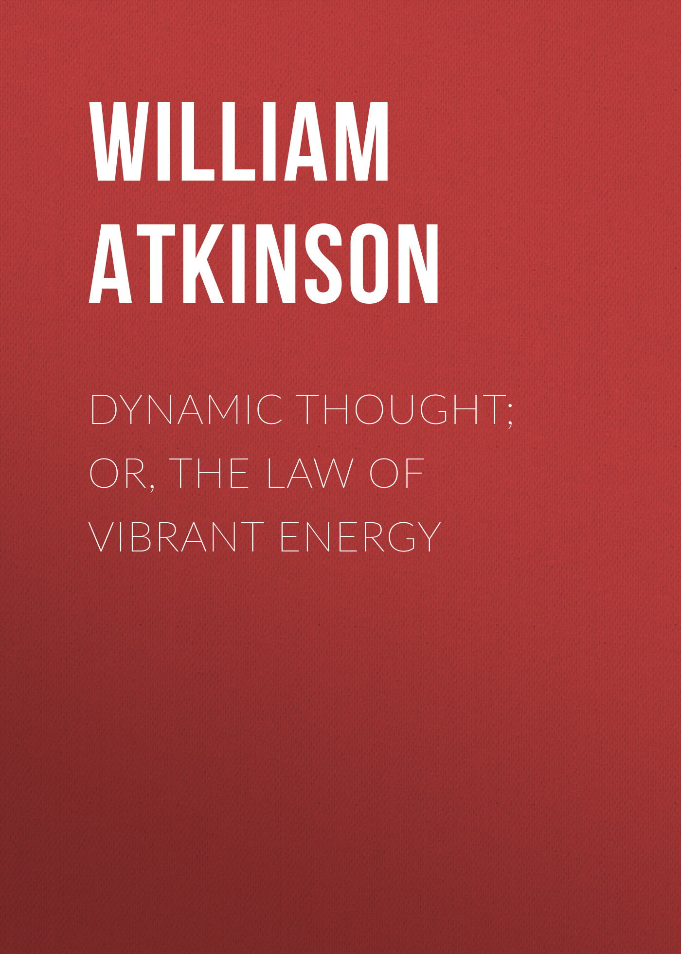 Atkinson William Walker Dynamic Thought; Or, The Law of Vibrant Energy william walker atkinson telepathy its theory facts and proof