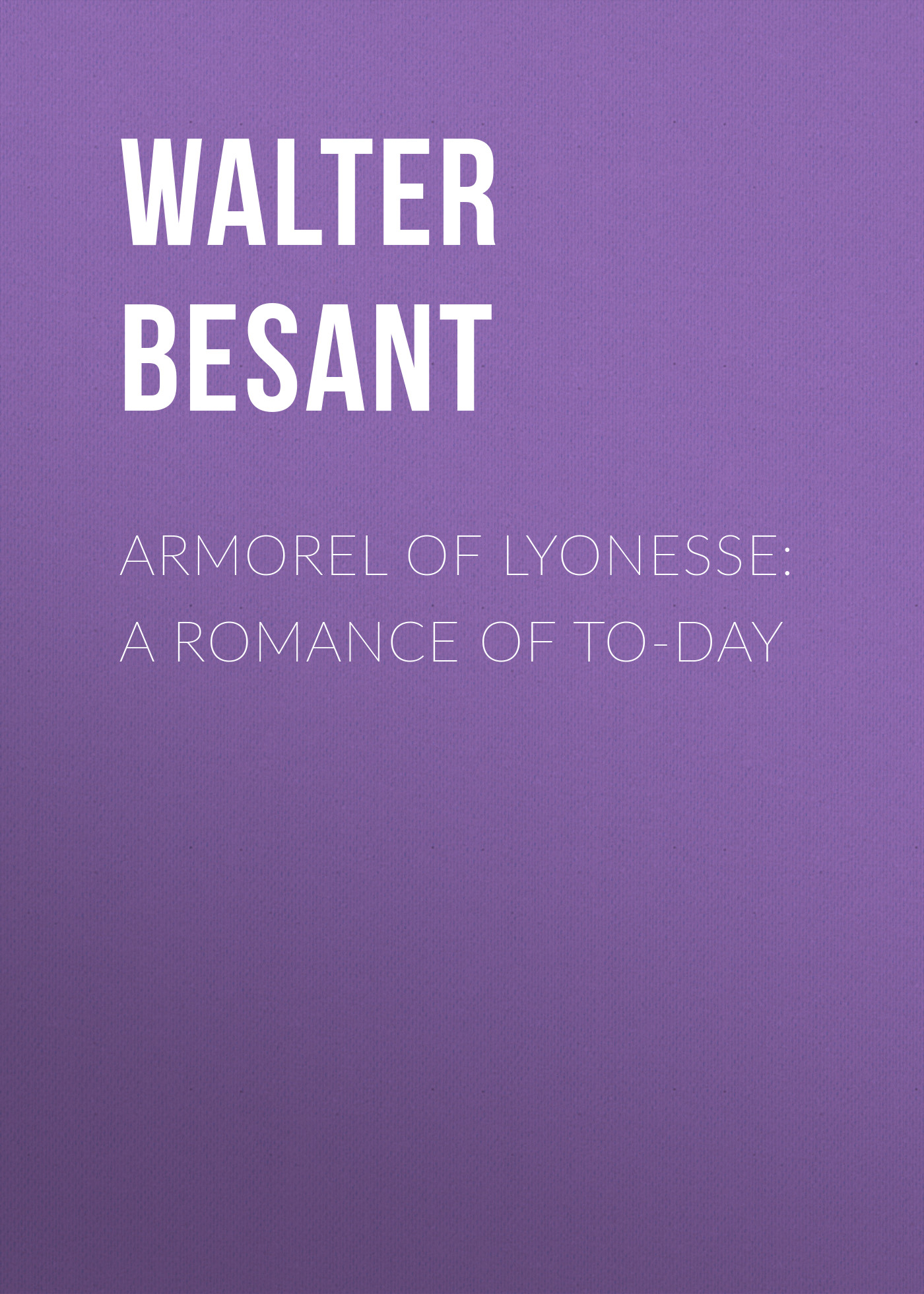 Walter Besant Armorel of Lyonesse: A Romance of To-day walter besant london