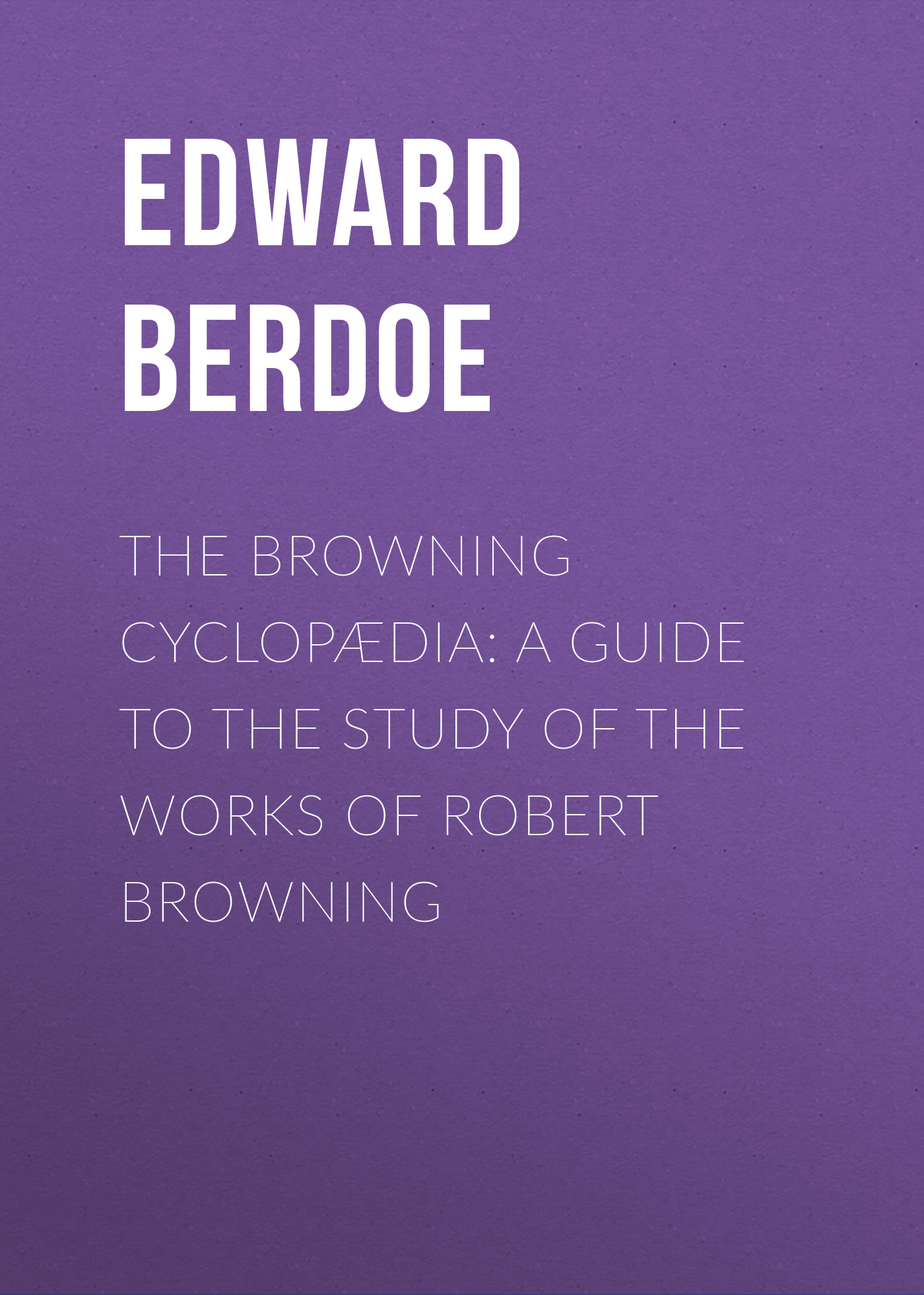 Edward Berdoe The Browning Cyclopædia: A Guide to the Study of the Works of Robert Browning