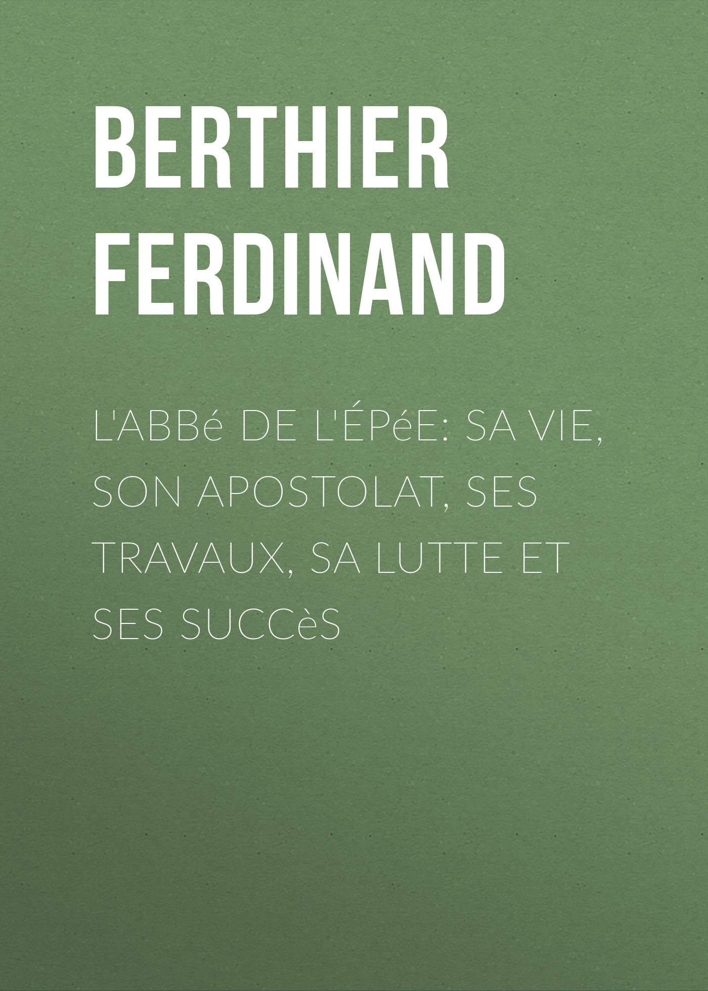 Berthier Ferdinand L'Abbé de l'Épée: sa vie, son apostolat, ses travaux, sa lutte et ses succès berthier berthier mp002xm23k2t