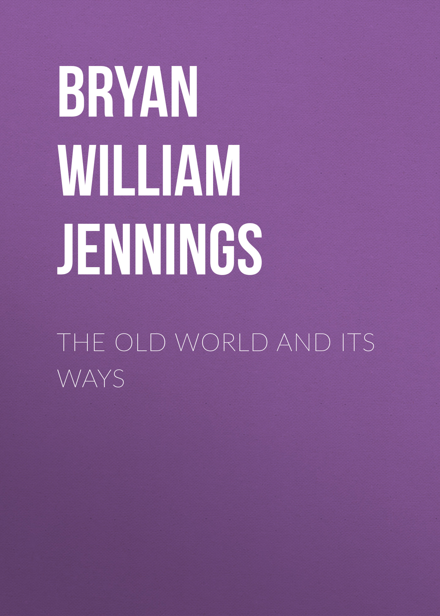 Bryan William Jennings The Old World and Its Ways william congreve the old batchelor